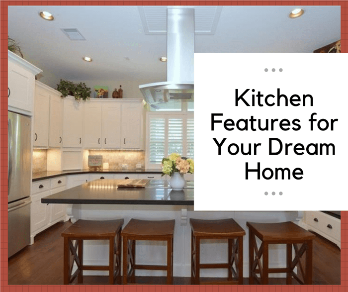 8 kitchen features to consider for your dream home for Features to consider when building a new home